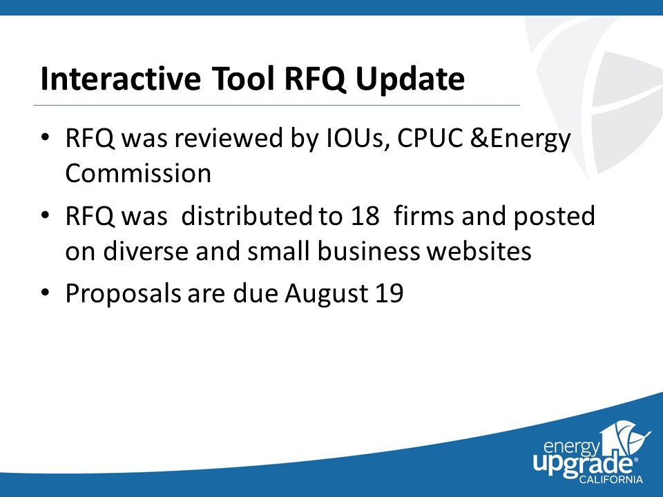 Interactive Tool RFQ Update RFQ was reviewed by IOUs, CPUC &Energy Commission RFQ was distributed to 18 firms and posted on diverse and small business websites Proposals are due August 19