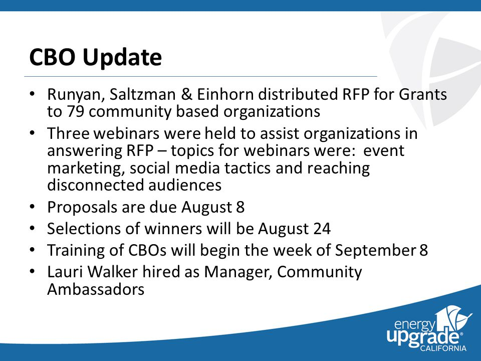Runyan, Saltzman & Einhorn distributed RFP for Grants to 79 community based organizations Three webinars were held to assist organizations in answering RFP – topics for webinars were: event marketing, social media tactics and reaching disconnected audiences Proposals are due August 8 Selections of winners will be August 24 Training of CBOs will begin the week of September 8 Lauri Walker hired as Manager, Community Ambassadors