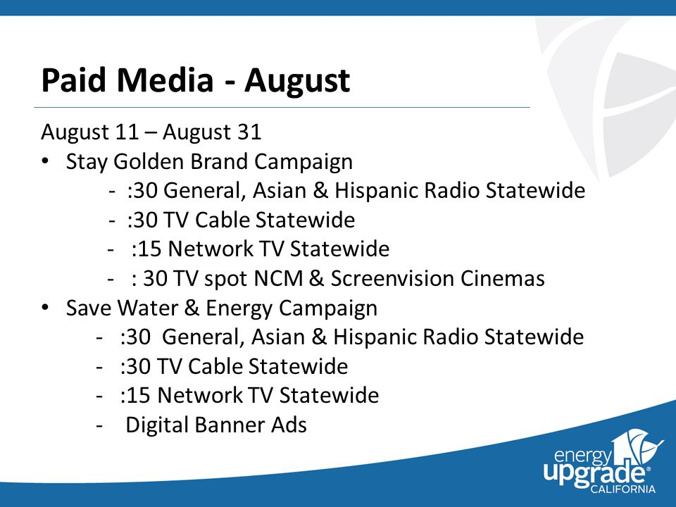 Paid Media - August August 11 – August 31 Stay Golden Brand Campaign - :30 General, Asian & Hispanic Radio Statewide - :30 TV Cable Statewide - :15 Network TV Statewide - : 30 TV spot NCM & Screenvision Cinemas Save Water & Energy Campaign - :30 General, Asian & Hispanic Radio Statewide - :30 TV Cable Statewide - :15 Network TV Statewide - Digital Banner Ads