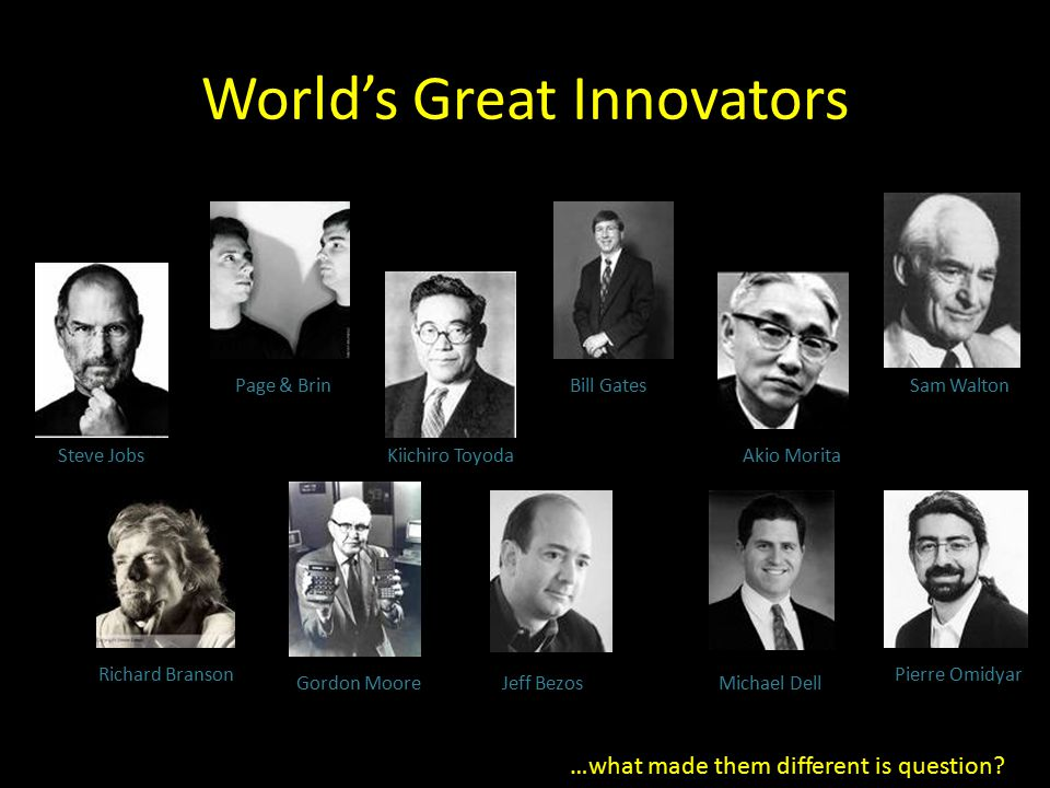 World's Great Innovators Steve Jobs Page & Brin Kiichiro Toyoda Bill Gates Akio Morita Sam Walton Richard Branson Gordon MooreJeff BezosMichael Dell Pierre Omidyar …what made them different is question