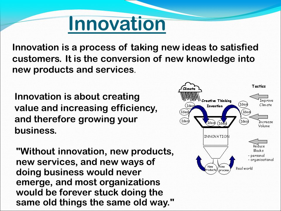 Innovation Without innovation, new products, new services, and new ways of doing business would never emerge, and most organizations would be forever stuck doing the same old things the same old way. Innovation is a process of taking new ideas to satisfied customers.