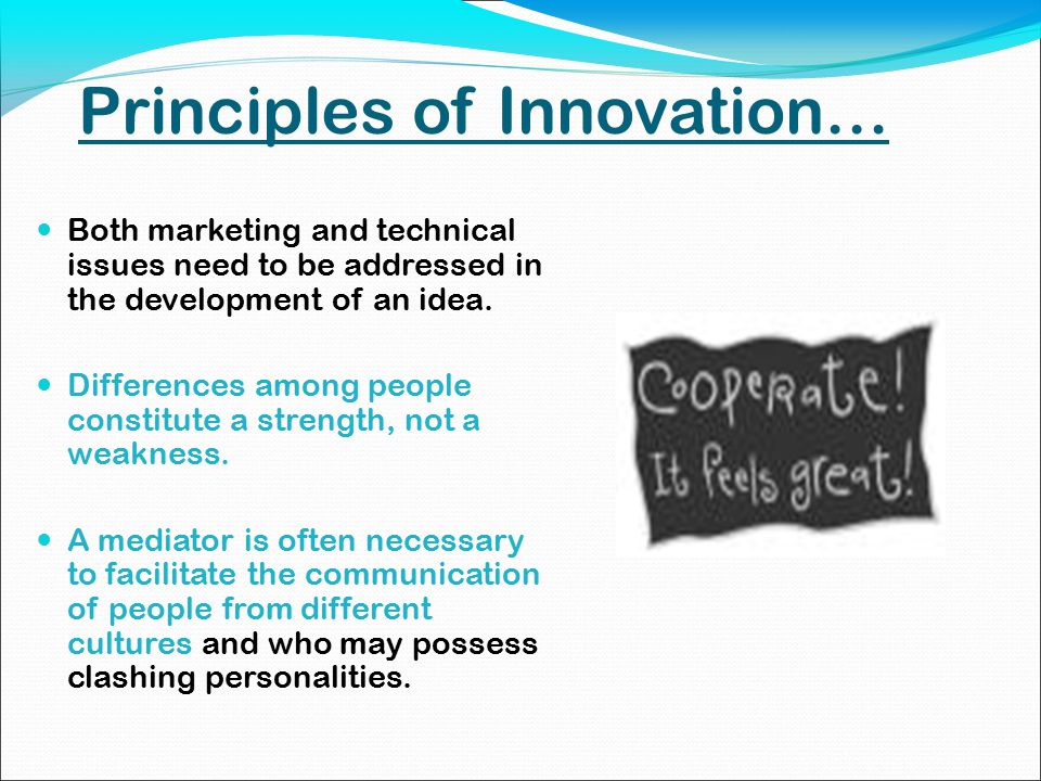 Principles of Innovation… Both marketing and technical issues need to be addressed in the development of an idea.