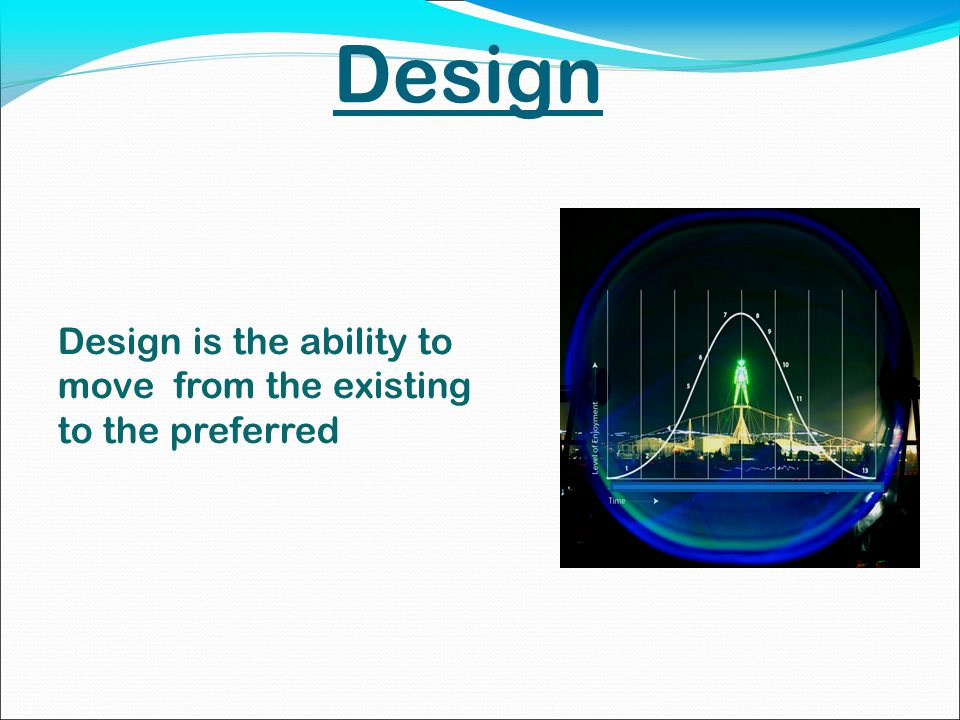 Design Design is the ability to move from the existing to the preferred