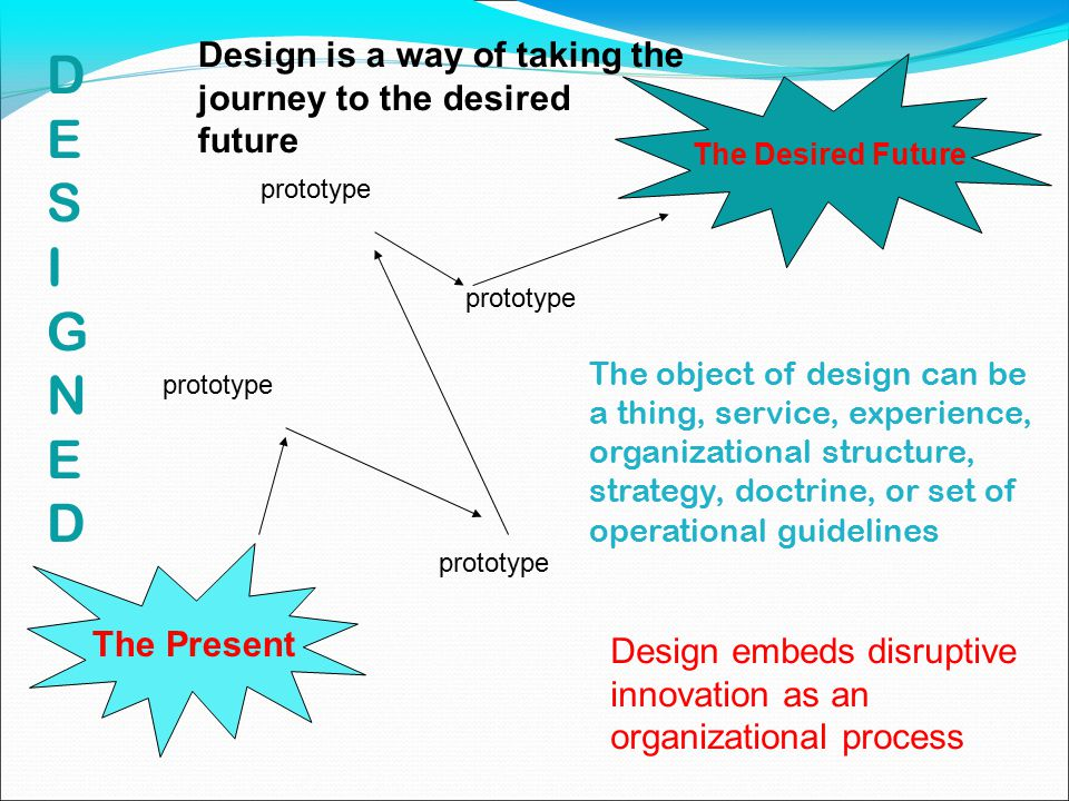 The Present The Desired Future prototype Design embeds disruptive innovation as an organizational process The object of design can be a thing, service, experience, organizational structure, strategy, doctrine, or set of operational guidelines Design is a way of taking the journey to the desired future DESIGNEDDESIGNED