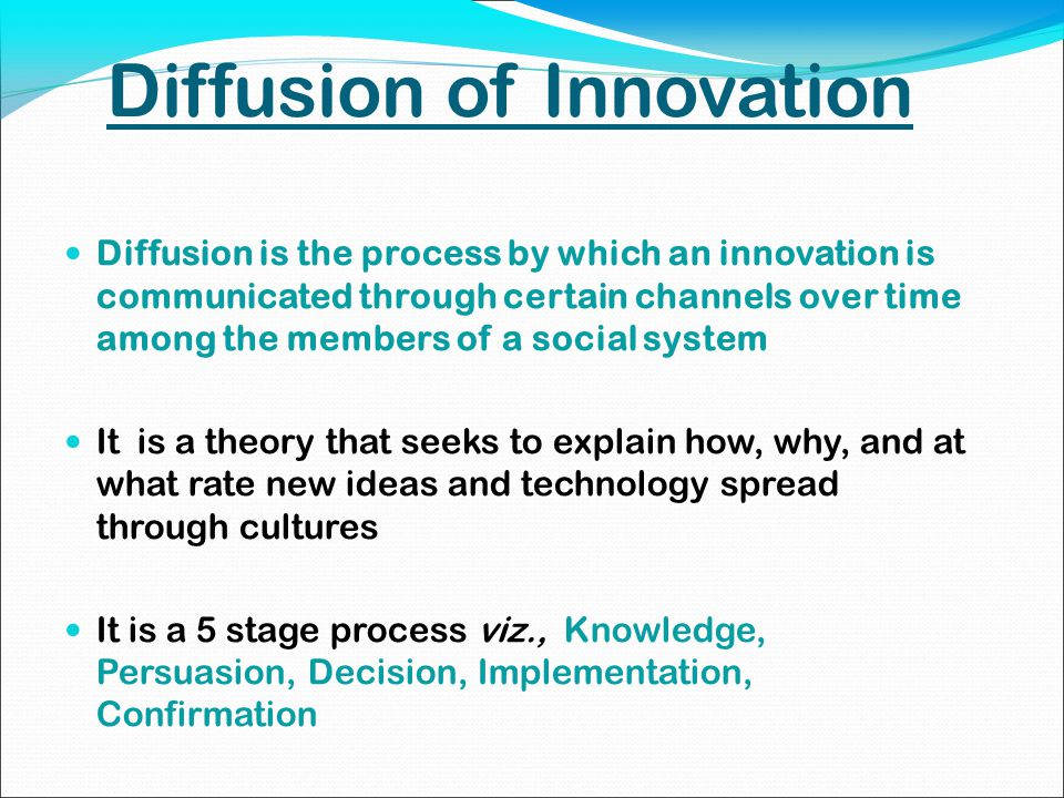 Diffusion of Innovation Diffusion is the process by which an innovation is communicated through certain channels over time among the members of a social system It is a theory that seeks to explain how, why, and at what rate new ideas and technology spread through cultures It is a 5 stage process viz., Knowledge, Persuasion, Decision, Implementation, Confirmation
