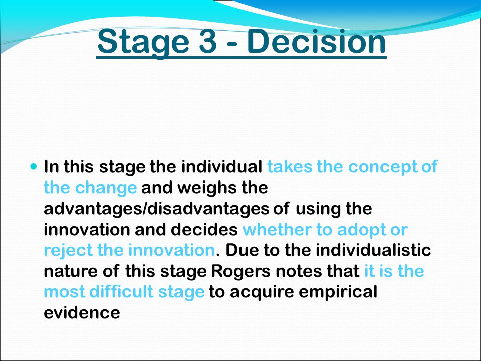 Stage 3 - Decision In this stage the individual takes the concept of the change and weighs the advantages/disadvantages of using the innovation and decides whether to adopt or reject the innovation.