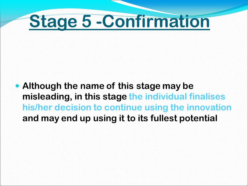 Stage 5 -Confirmation Although the name of this stage may be misleading, in this stage the individual finalises his/her decision to continue using the innovation and may end up using it to its fullest potential