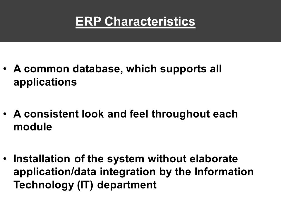 ERP Characteristics A common database, which supports all applications A consistent look and feel throughout each module Installation of the system without elaborate application/data integration by the Information Technology (IT) department