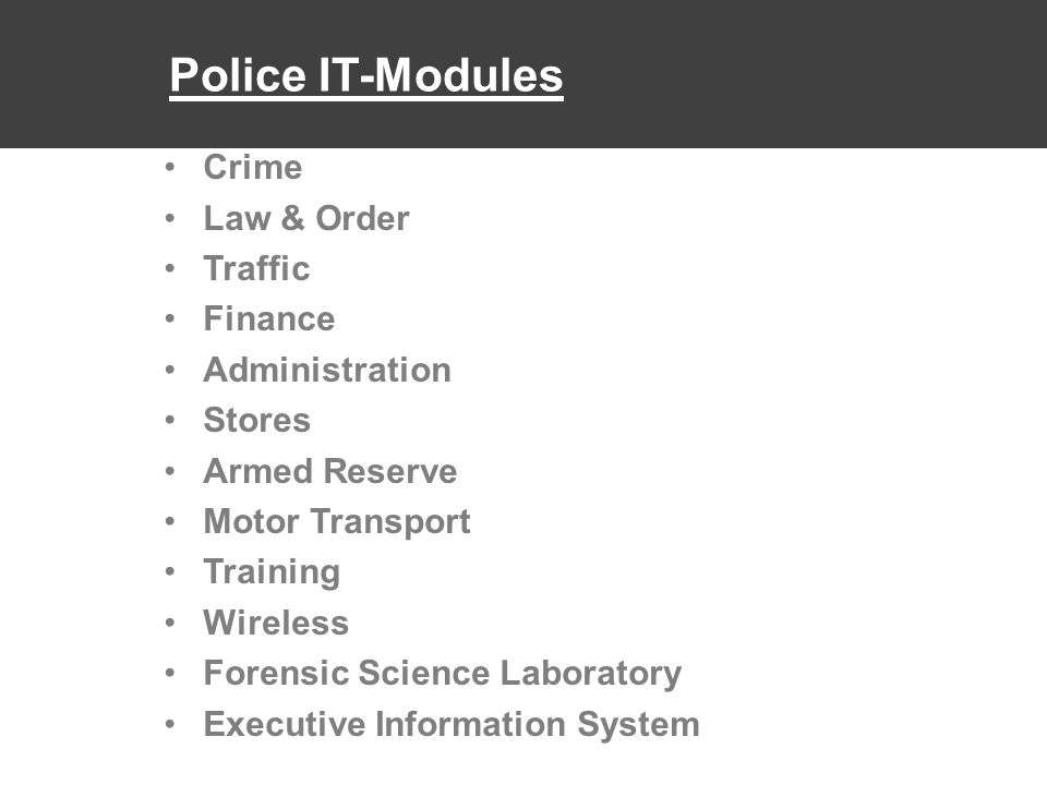 Police IT-Modules Crime Law & Order Traffic Finance Administration Stores Armed Reserve Motor Transport Training Wireless Forensic Science Laboratory Executive Information System