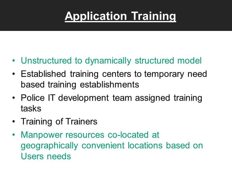 Application Training Unstructured to dynamically structured model Established training centers to temporary need based training establishments Police IT development team assigned training tasks Training of Trainers Manpower resources co-located at geographically convenient locations based on Users needs