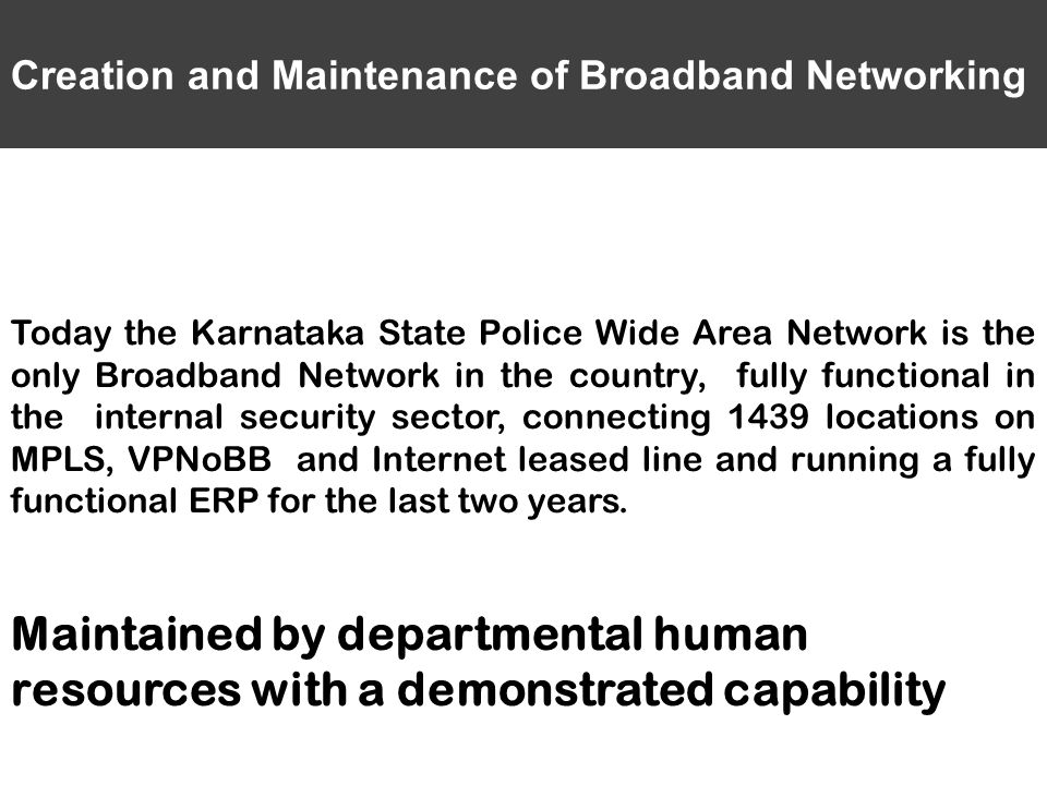 Creation and Maintenance of Broadband Networking Today the Karnataka State Police Wide Area Network is the only Broadband Network in the country, fully functional in the internal security sector, connecting 1439 locations on MPLS, VPNoBB and Internet leased line and running a fully functional ERP for the last two years.