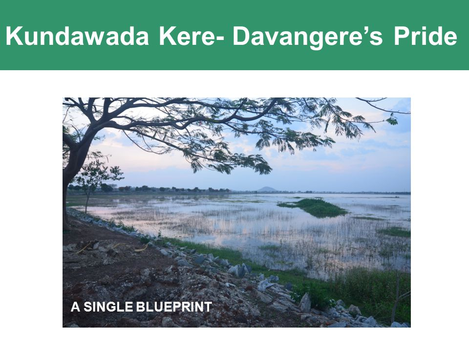 Kundawada Kere- Davangere's Pride Innovation comes of Passion and Clarity Of Purpose A SINGLE BLUEPRINT