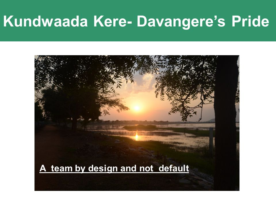 Kundwaada Kere- Davangere's Pride Innovation comes out of Passion and Clarity of Purpose A team by design and not default