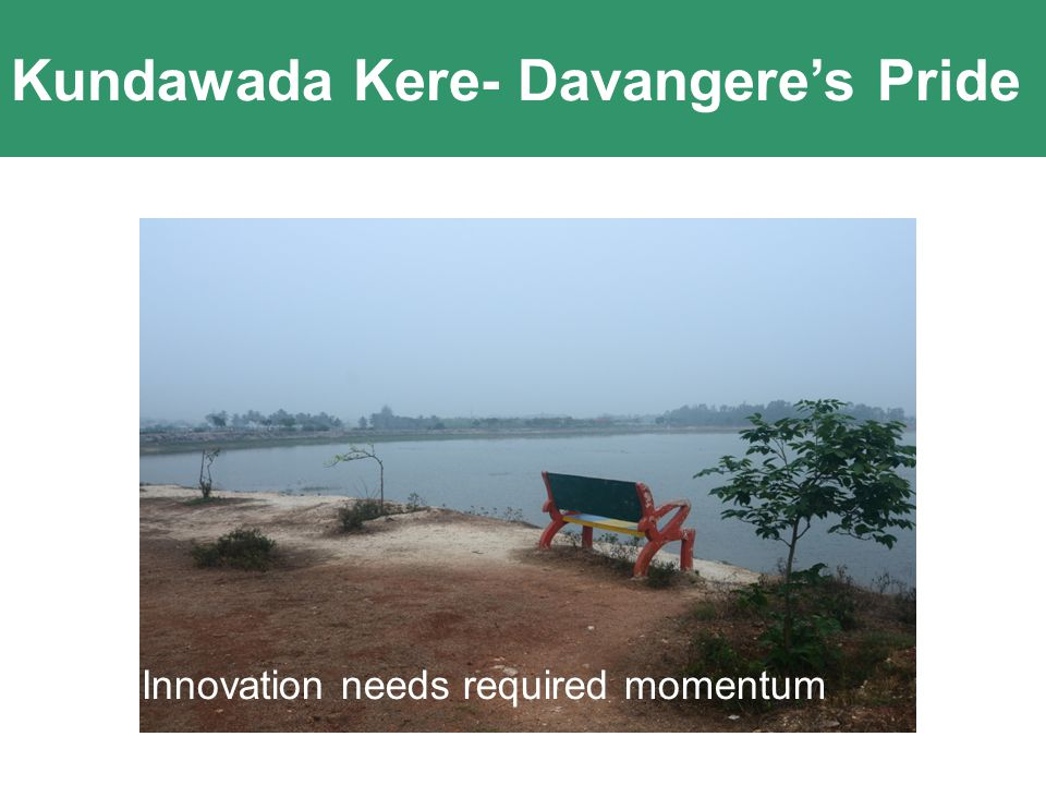 Kundawada Kere- Davangere's Pride Innovation comes out of Passion and Clarity of Purpose Innovation needs required momentum