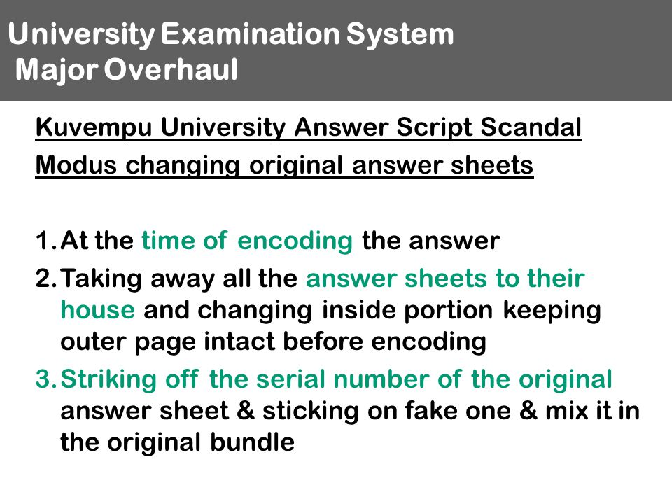 University Examination System Major Overhaul Kuvempu University Answer Script Scandal Modus changing original answer sheets 1.At the time of encoding the answer 2.Taking away all the answer sheets to their house and changing inside portion keeping outer page intact before encoding 3.Striking off the serial number of the original answer sheet & sticking on fake one & mix it in the original bundle