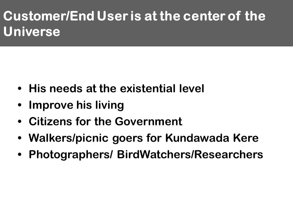 Customer/End User is at the center of the Universe His needs at the existential level Improve his living Citizens for the Government Walkers/picnic goers for Kundawada Kere Photographers/ BirdWatchers/Researchers