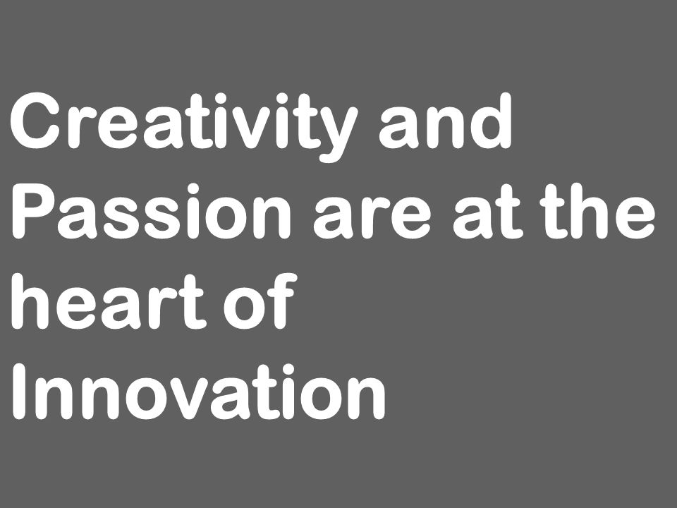Creativity and Passion are at the heart of Innovation