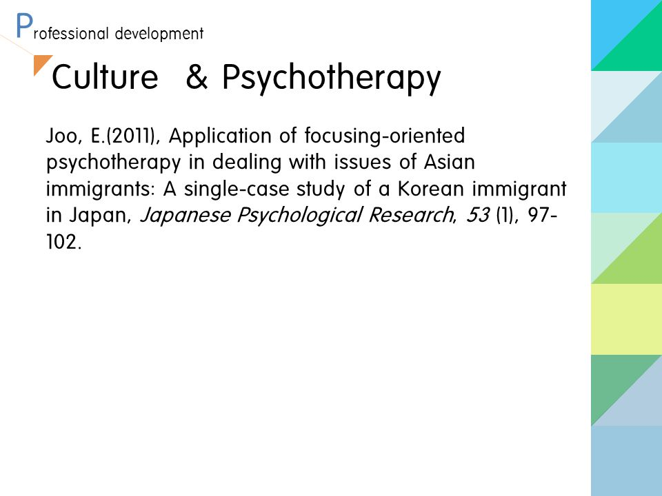 P rofessional development Culture & Psychotherapy Joo, E.(2011), Application of focusing-oriented psychotherapy in dealing with issues of Asian immigr