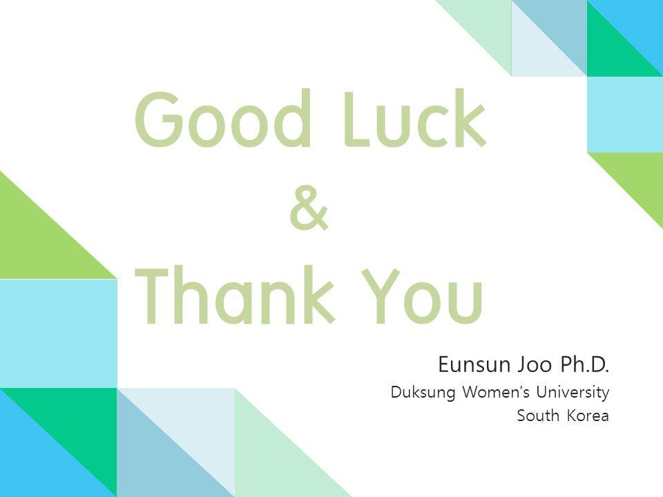 Good Luck & Thank You Eunsun Joo Ph.D. Duksung Women s University South Korea