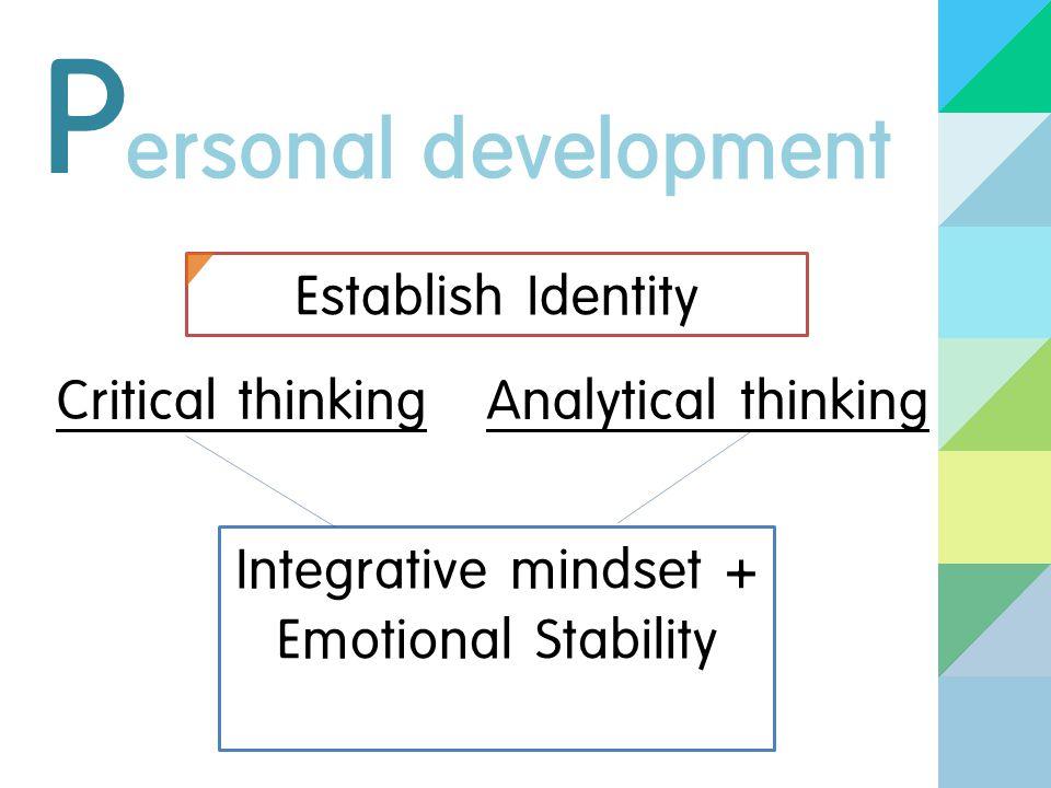 P ersonal development Establish Identity Critical thinkingAnalytical thinking Integrative mindset + Emotional Stability