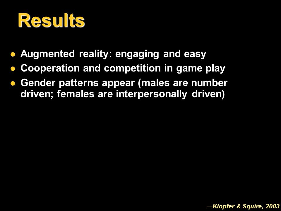Results Augmented reality: engaging and easy Augmented reality: engaging and easy Cooperation and competition in game play Cooperation and competition in game play Gender patterns appear (males are number driven; females are interpersonally driven) Gender patterns appear (males are number driven; females are interpersonally driven) ―Klopfer & Squire, 2003