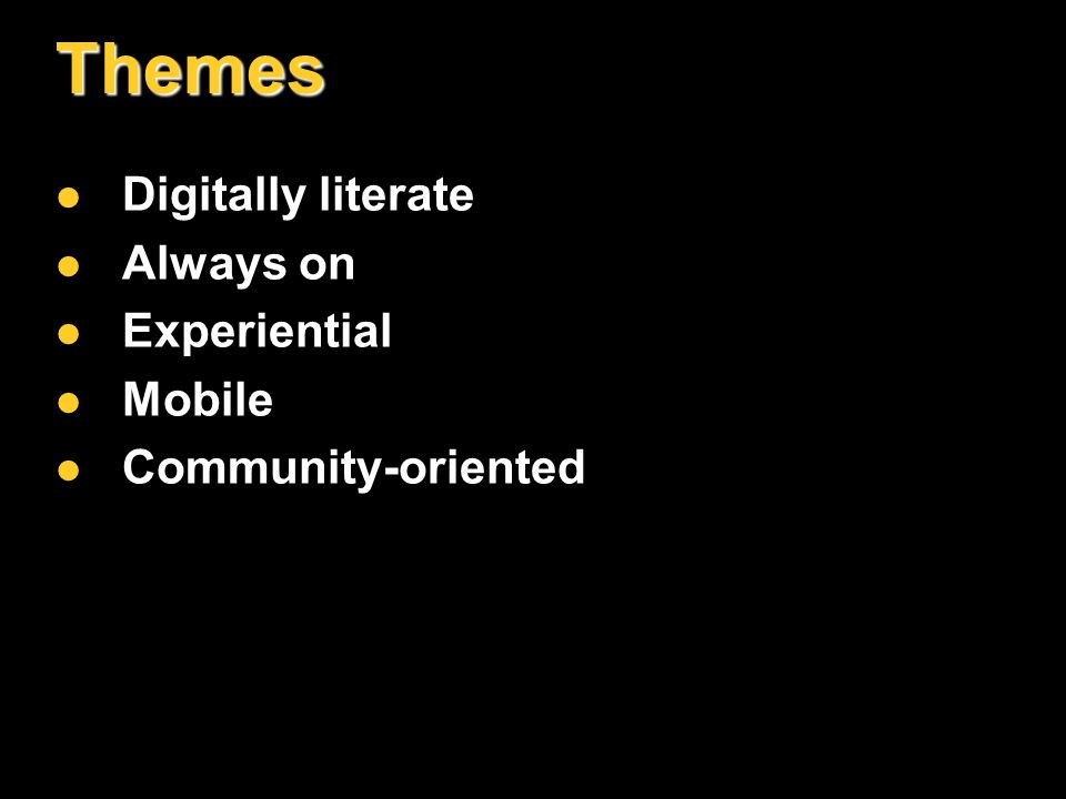 Themes Digitally literate Digitally literate Always on Always on Experiential Experiential Mobile Mobile Community-oriented Community-oriented