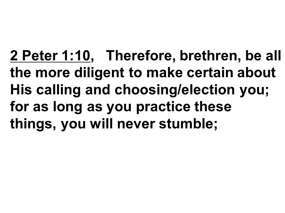 2 Peter 1:10, Therefore, brethren, be all the more diligent to make certain about His calling and choosing/election you; for as long as you practice these things, you will never stumble;