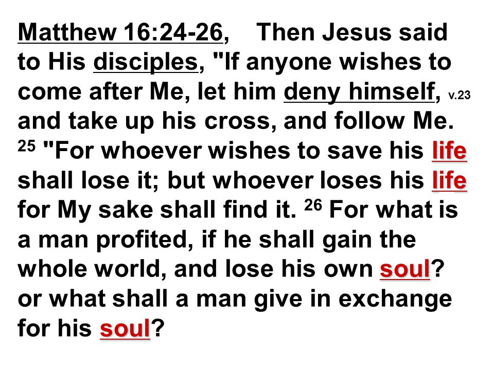 life le soul soul Matthew 16:24-26, Then Jesus said to His disciples, If anyone wishes to come after Me, let him deny himself, v.23 and take up his cross, and follow Me.