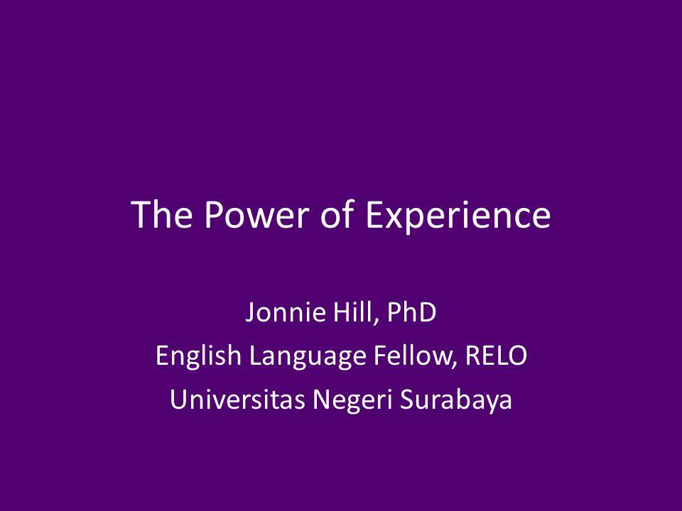 The Power of Experience Jonnie Hill, PhD English Language Fellow, RELO Universitas Negeri Surabaya
