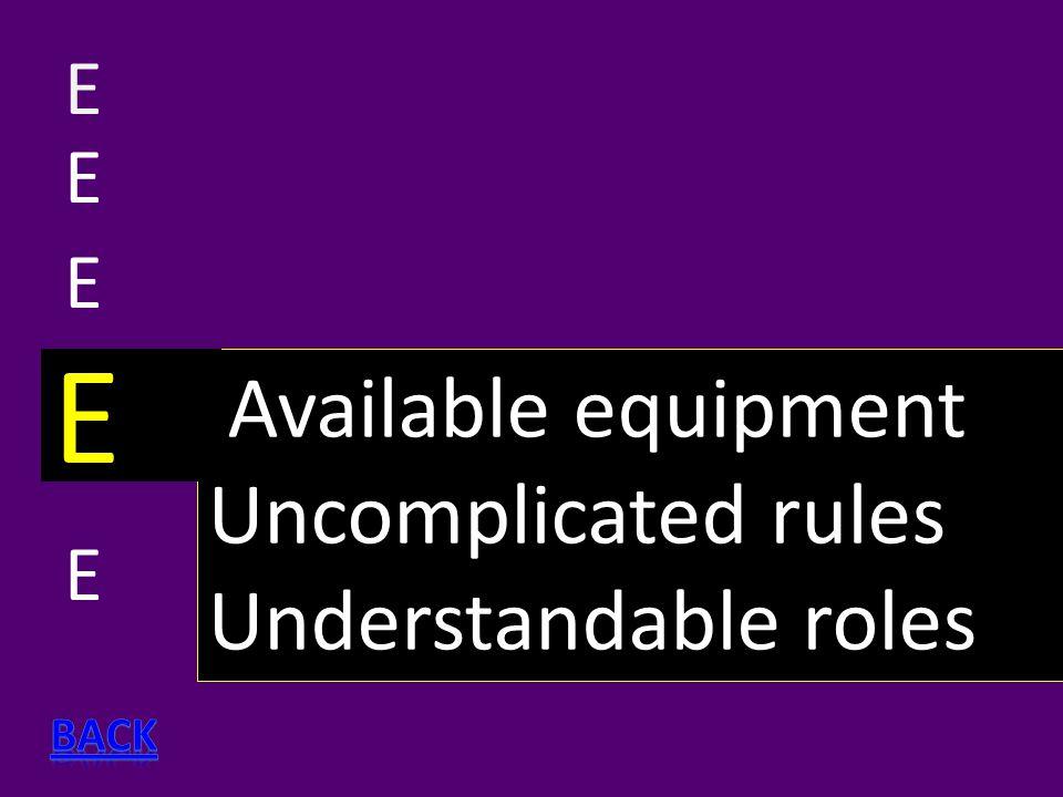 E EEEEEEEE Available equipment Uncomplicated rules Understandable roles E