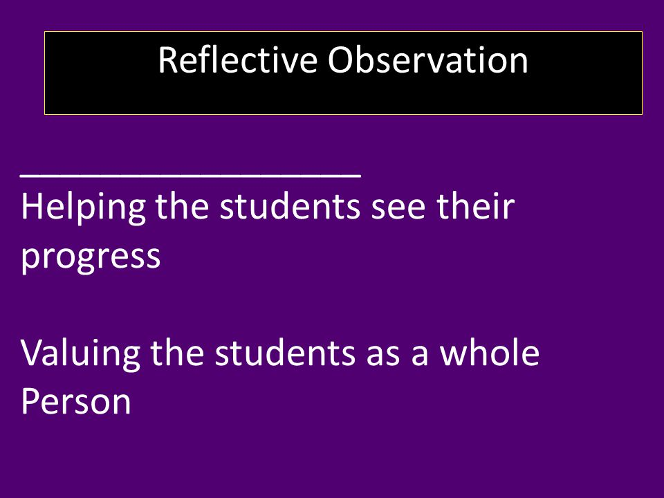Reflective Observation _________________ Helping the students see their progress Valuing the students as a whole Person