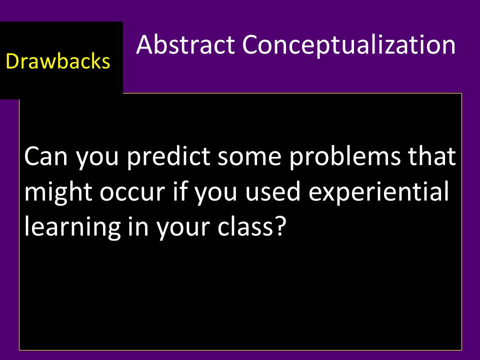 Abstract Conceptualization Can you predict some problems that might occur if you used experiential learning in your class.