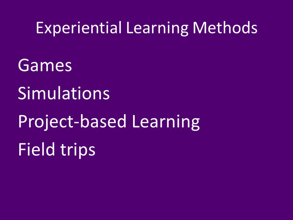 Experiential Learning Methods Games Simulations Project-based Learning Field trips