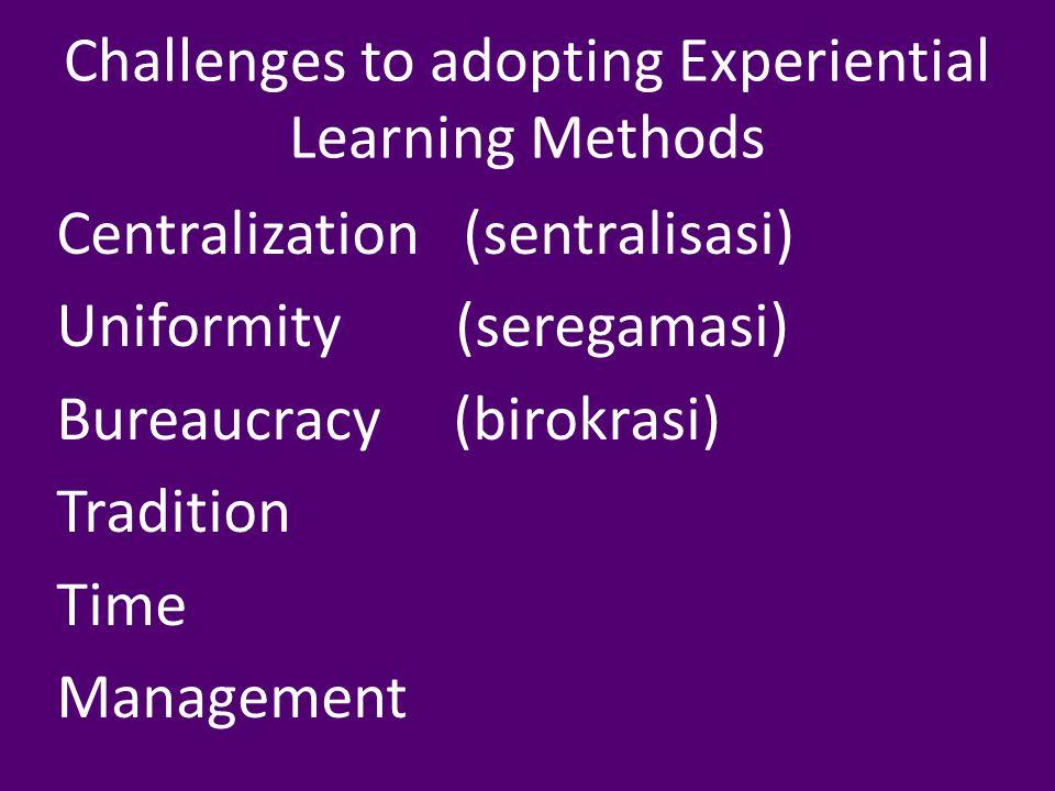 Challenges to adopting Experiential Learning Methods Centralization (sentralisasi) Uniformity (seregamasi) Bureaucracy (birokrasi) Tradition Time Management