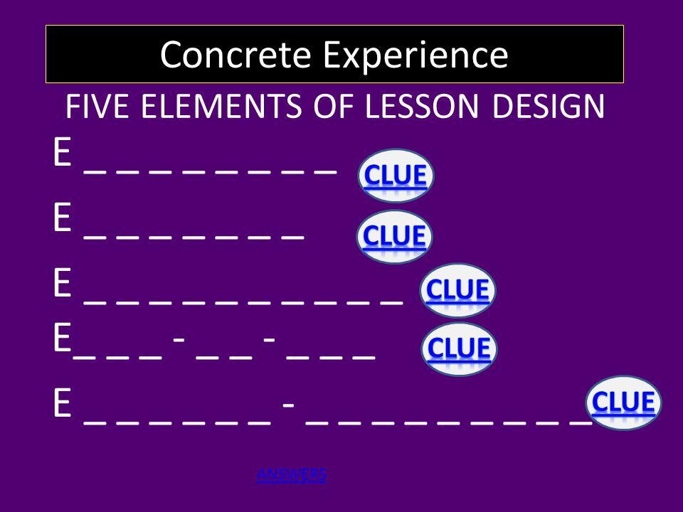 FIVE ELEMENTS OF LESSON DESIGN E _ _ _ _ _ _ _ _ E _ _ _ _ _ _ _ E _ _ _ _ _ _ _ _ _ _ E_ _ _ - _ _ - _ _ _ E _ _ _ _ _ _ - _ _ _ _ _ _ _ _ _ Concrete Experience ANSWERS