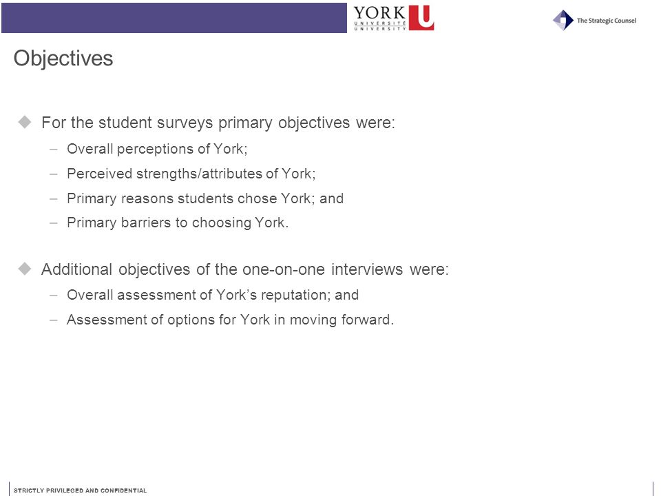 STRICTLY PRIVILEGED AND CONFIDENTIAL Objectives  For the student surveys primary objectives were: –Overall perceptions of York; –Perceived strengths/