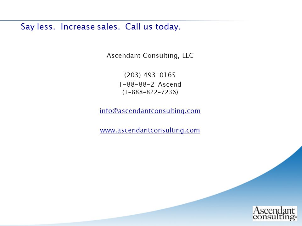 Ascendant Consulting, LLC (203) 493-0165 1-88-88-2 Ascend (1-888-822-7236) info@ascendantconsulting.com www.ascendantconsulting.com Say less. Increase