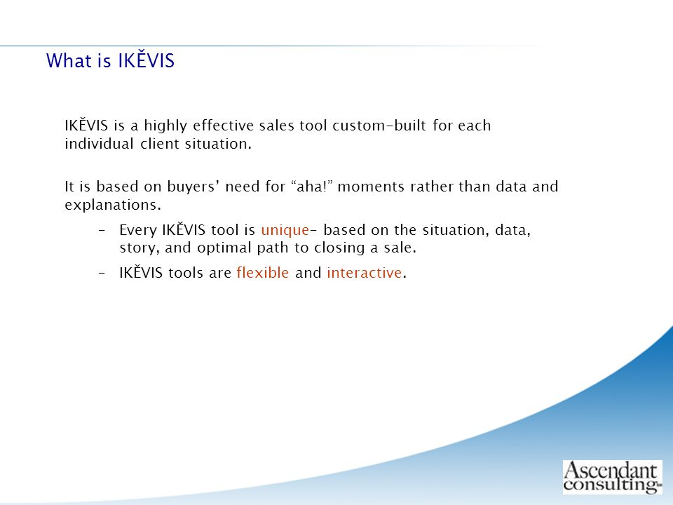 """IKĚVIS is a highly effective sales tool custom-built for each individual client situation. It is based on buyers' need for """"aha!"""" moments rather than"""