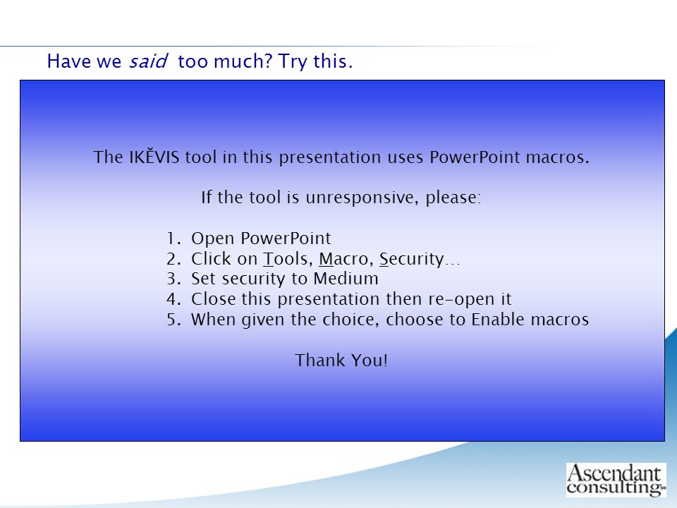 Have we said too much.Try this. The IKĚVIS tool in this presentation uses PowerPoint macros.