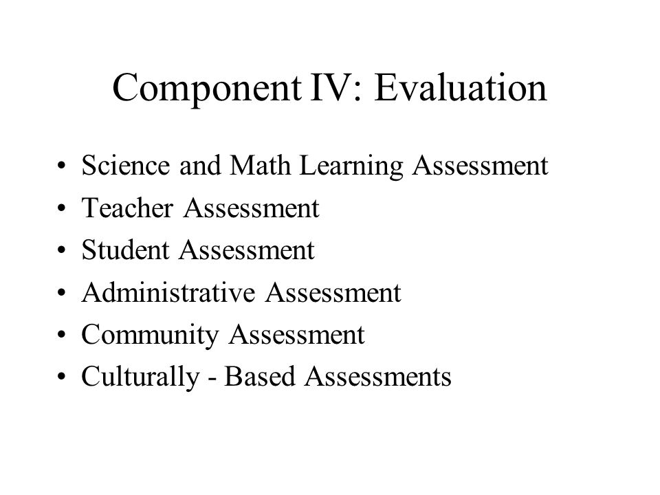 Component IV: Evaluation Science and Math Learning Assessment Teacher Assessment Student Assessment Administrative Assessment Community Assessment Cul