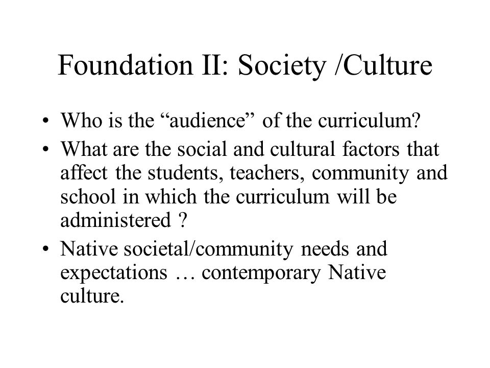 "Foundation II: Society /Culture Who is the ""audience"" of the curriculum? What are the social and cultural factors that affect the students, teachers,"
