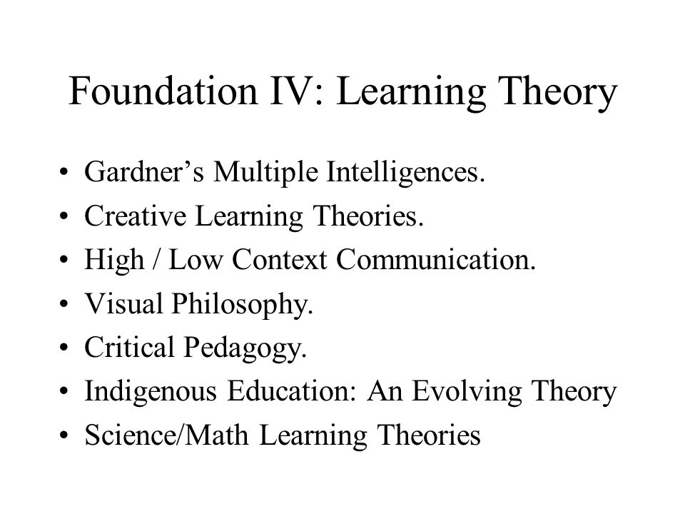 Foundation IV: Learning Theory Gardner's Multiple Intelligences. Creative Learning Theories. High / Low Context Communication. Visual Philosophy. Crit