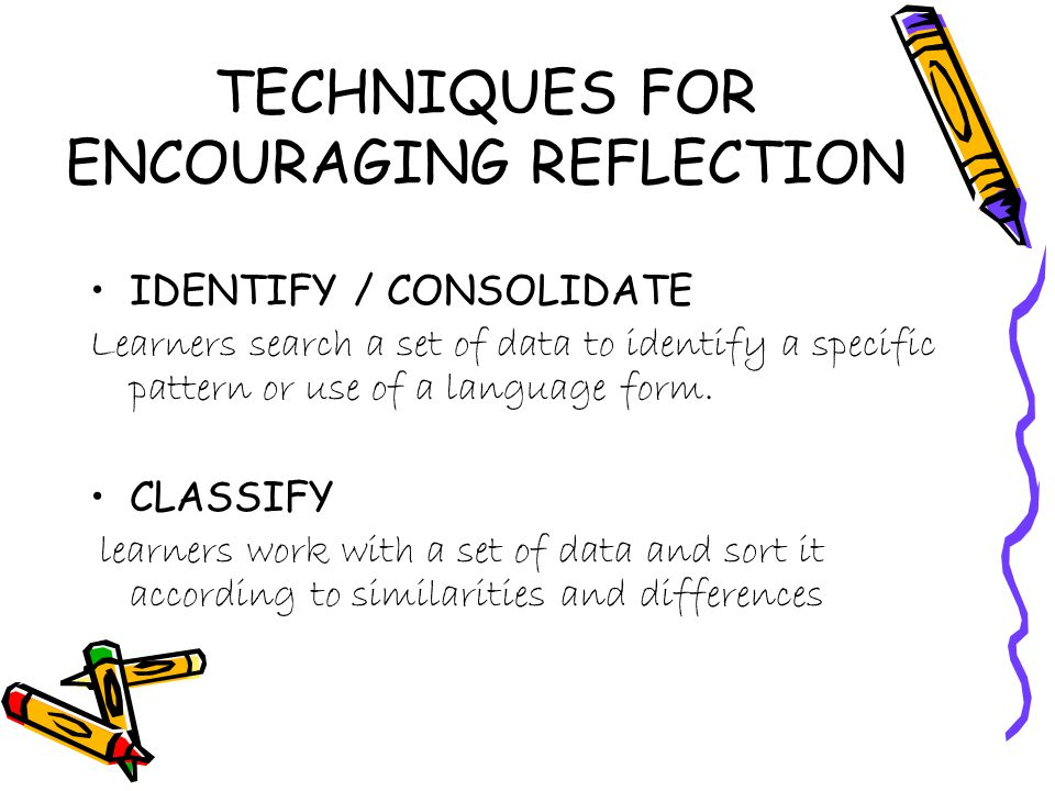 TECHNIQUES FOR ENCOURAGING REFLECTION IDENTIFY / CONSOLIDATE Learners search a set of data to identify a specific pattern or use of a language form.