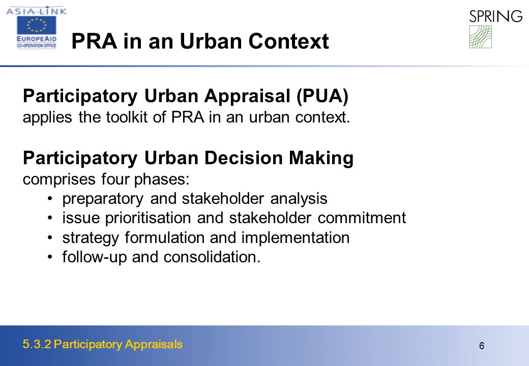5.3.2 Participatory Appraisals 6 PRA in an Urban Context Participatory Urban Appraisal (PUA) applies the toolkit of PRA in an urban context. Participa