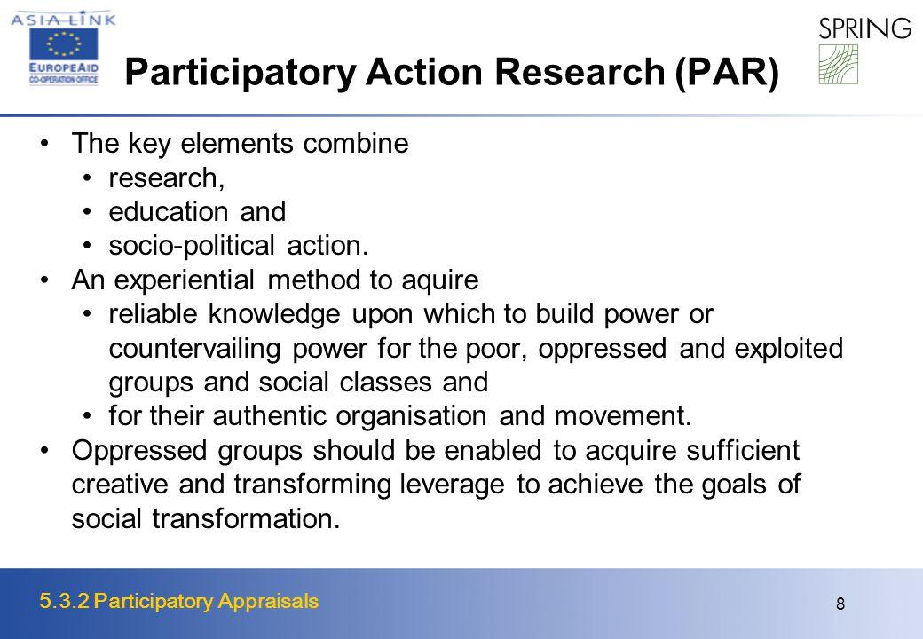 5.3.2 Participatory Appraisals 8 Participatory Action Research (PAR) The key elements combine research, education and socio-political action. An exper