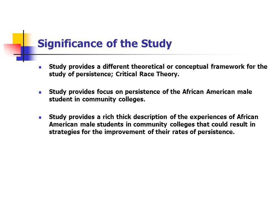 Significance of the Study Study provides a different theoretical or conceptual framework for the study of persistence; Critical Race Theory.