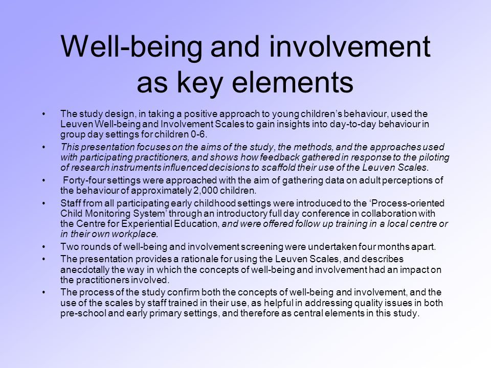 Well-being and involvement as key elements The study design, in taking a positive approach to young children's behaviour, used the Leuven Well-being and Involvement Scales to gain insights into day-to-day behaviour in group day settings for children 0-6.