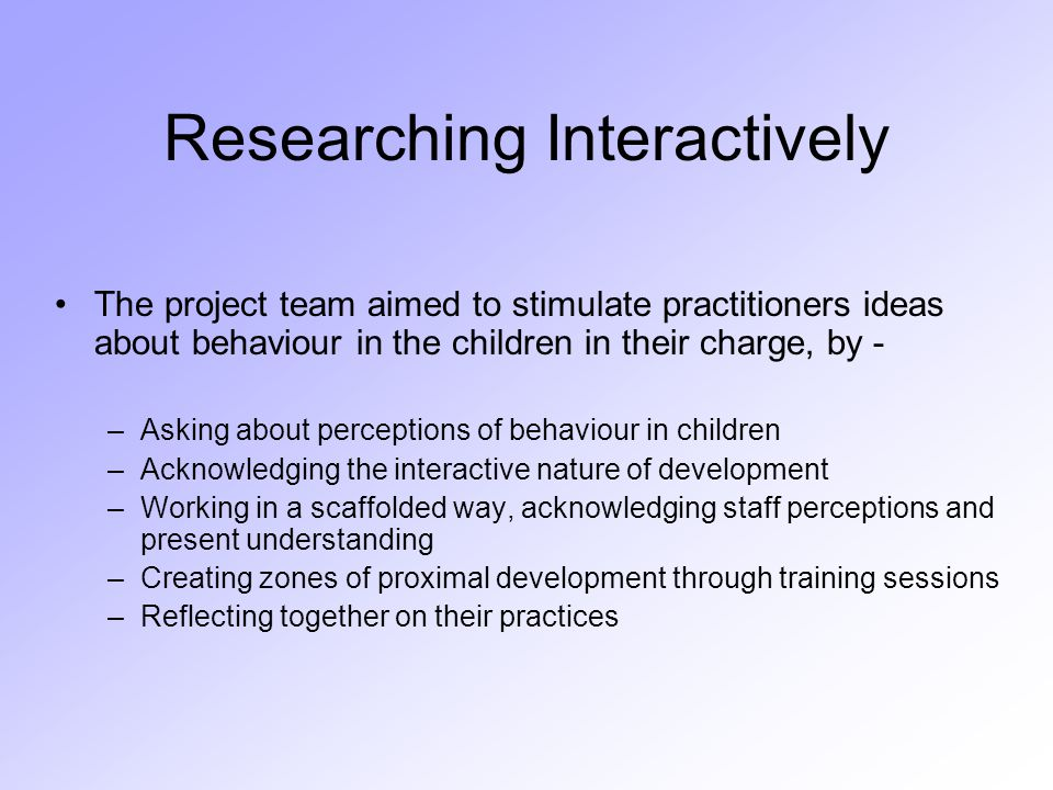 Researching Interactively The project team aimed to stimulate practitioners ideas about behaviour in the children in their charge, by - –Asking about perceptions of behaviour in children –Acknowledging the interactive nature of development –Working in a scaffolded way, acknowledging staff perceptions and present understanding –Creating zones of proximal development through training sessions –Reflecting together on their practices