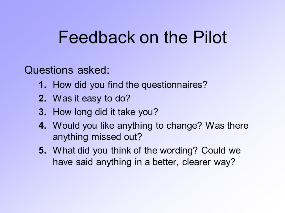 Feedback on the Pilot Questions asked: 1.How did you find the questionnaires.