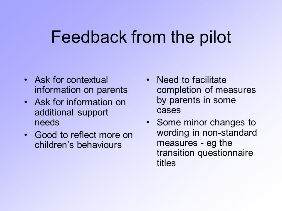 Feedback from the pilot Ask for contextual information on parents Ask for information on additional support needs Good to reflect more on children's behaviours Need to facilitate completion of measures by parents in some cases Some minor changes to wording in non-standard measures - eg the transition questionnaire titles
